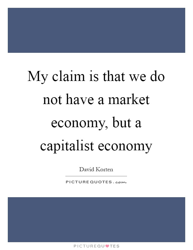 My claim is that we do not have a market economy, but a capitalist economy Picture Quote #1