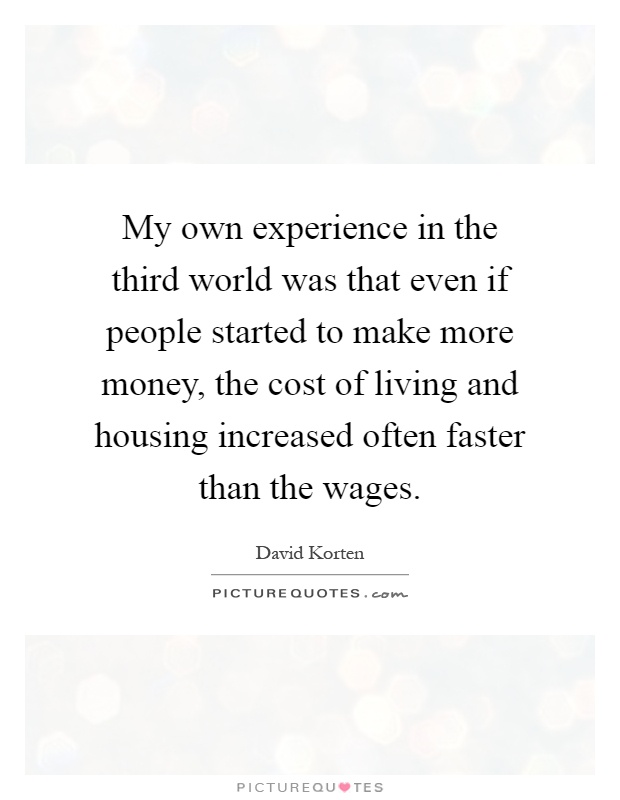 My own experience in the third world was that even if people started to make more money, the cost of living and housing increased often faster than the wages Picture Quote #1