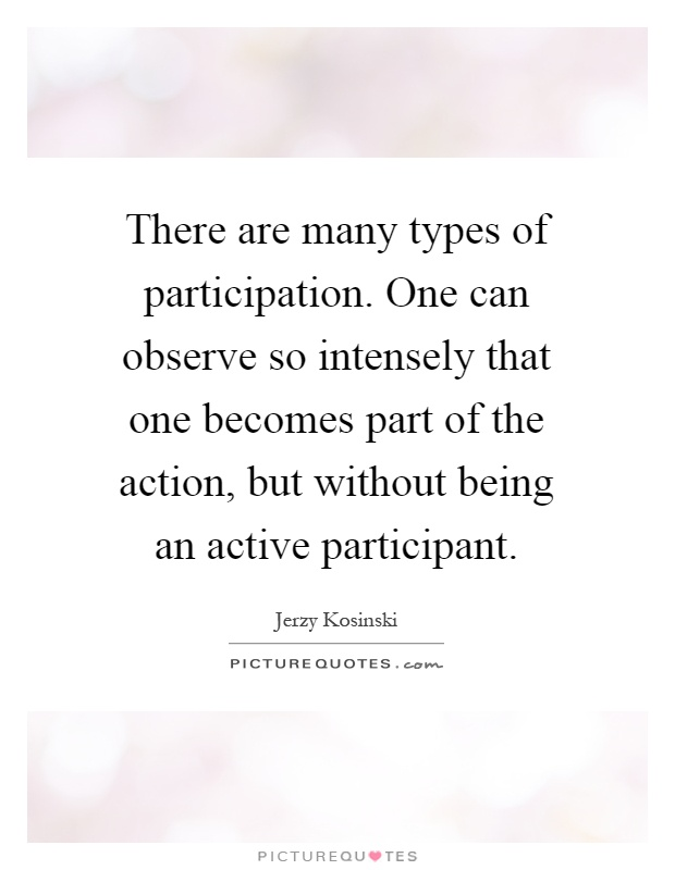 There are many types of participation. One can observe so intensely that one becomes part of the action, but without being an active participant Picture Quote #1
