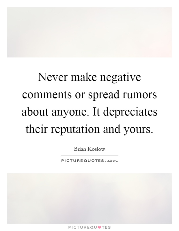 Never make negative comments or spread rumors about anyone. It depreciates their reputation and yours Picture Quote #1