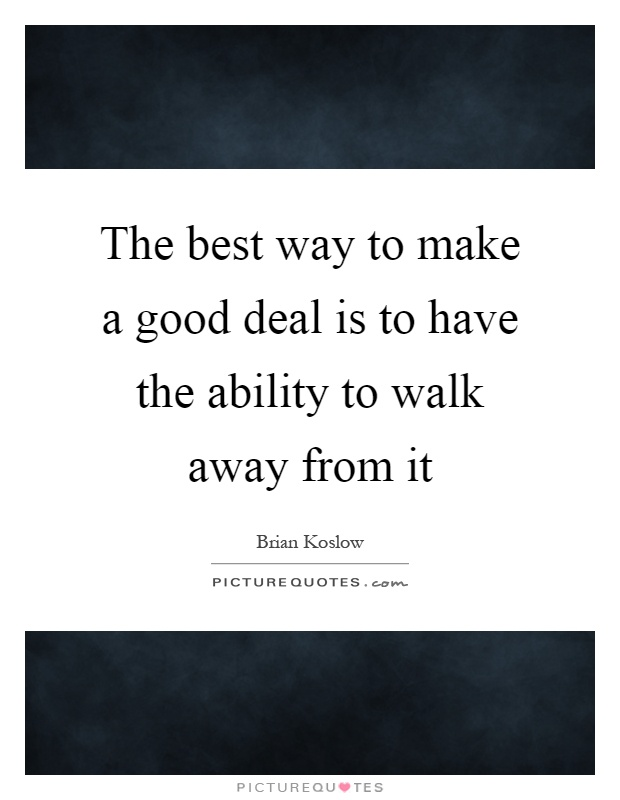 The best way to make a good deal is to have the ability to walk away from it Picture Quote #1