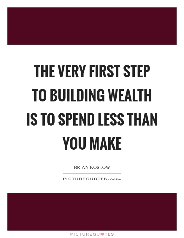 The very first step to building wealth is to spend less than you make Picture Quote #1
