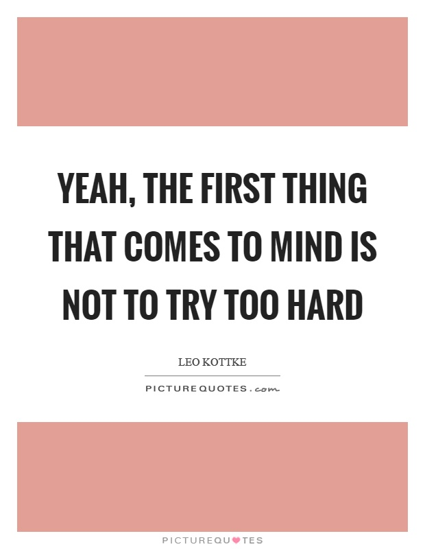 Yeah, the first thing that comes to mind is not to try too hard Picture Quote #1