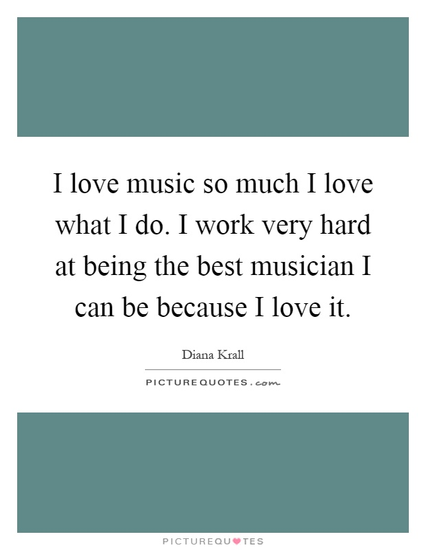 I love music so much I love what I do. I work very hard at being the best musician I can be because I love it Picture Quote #1