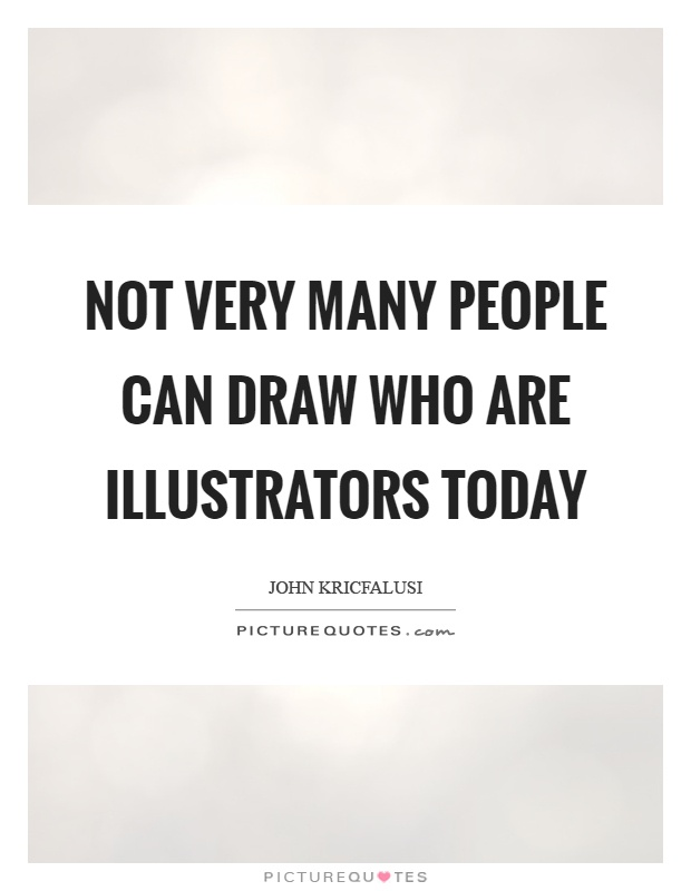 Not very many people can draw who are illustrators today Picture Quote #1