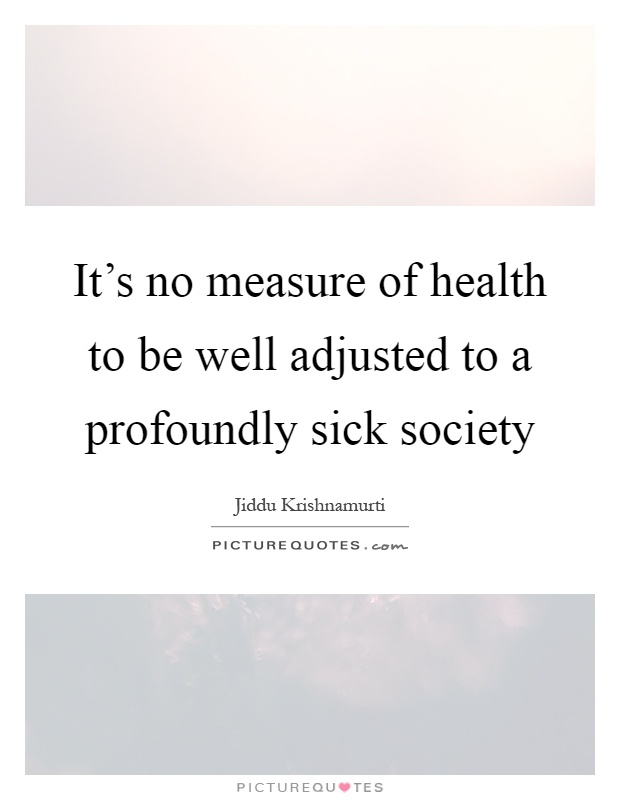 It's no measure of health to be well adjusted to a profoundly sick society Picture Quote #1