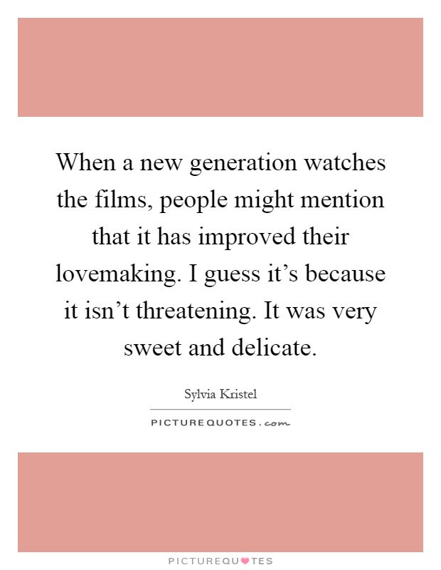 When a new generation watches the films, people might mention that it has improved their lovemaking. I guess it's because it isn't threatening. It was very sweet and delicate Picture Quote #1