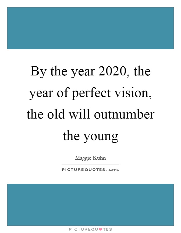 By the year 2020, the year of perfect vision, the old will outnumber the young Picture Quote #1