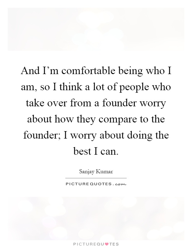 I Am Doing The Best I Can Quotes: And I'm Comfortable Being Who I Am, So I Think A Lot Of