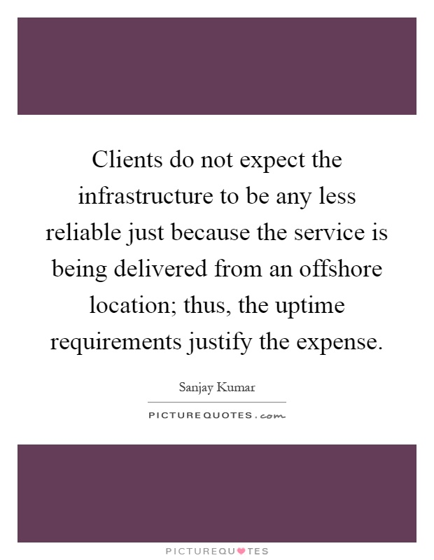 Clients do not expect the infrastructure to be any less reliable just because the service is being delivered from an offshore location; thus, the uptime requirements justify the expense Picture Quote #1
