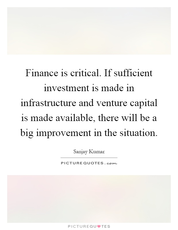 Finance is critical. If sufficient investment is made in infrastructure and venture capital is made available, there will be a big improvement in the situation Picture Quote #1