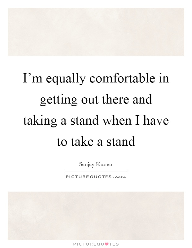 I'm equally comfortable in getting out there and taking a stand when I have to take a stand Picture Quote #1