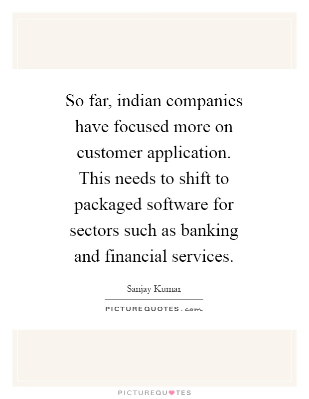 So far, indian companies have focused more on customer application. This needs to shift to packaged software for sectors such as banking and financial services Picture Quote #1