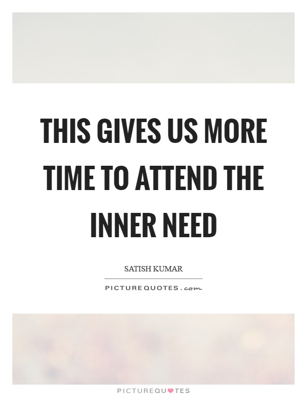This gives us more time to attend the inner need Picture Quote #1