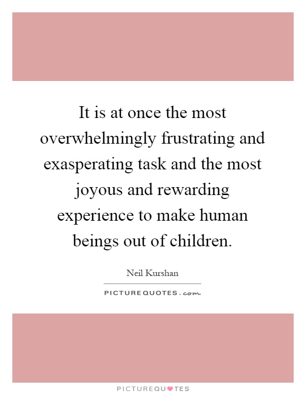 It is at once the most overwhelmingly frustrating and exasperating task and the most joyous and rewarding experience to make human beings out of children Picture Quote #1