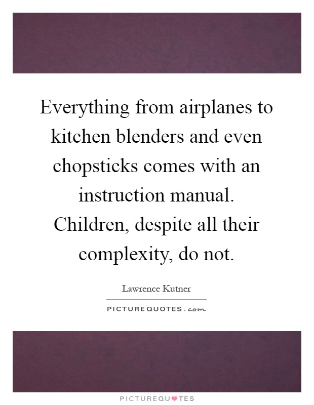 Everything from airplanes to kitchen blenders and even chopsticks comes with an instruction manual. Children, despite all their complexity, do not Picture Quote #1