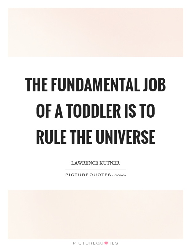 The Fundamental Job Of A Toddler Is To Rule The Universe Picture Delectable Toddler Quotes