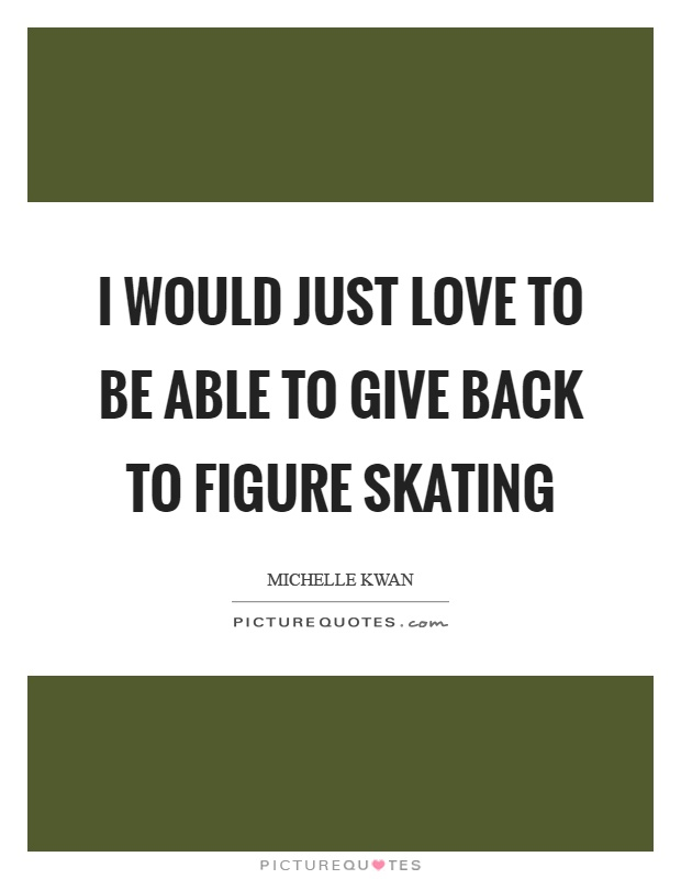 I would just love to be able to give back to figure skating Picture Quote #1