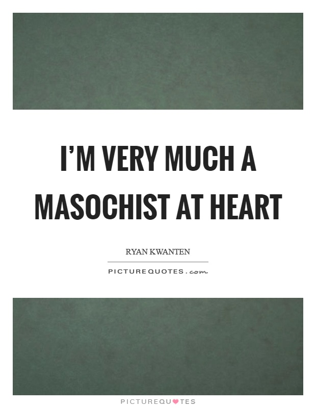 I'm very much a masochist at heart Picture Quote #1