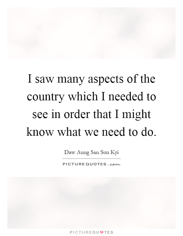 I saw many aspects of the country which I needed to see in order that I might know what we need to do Picture Quote #1