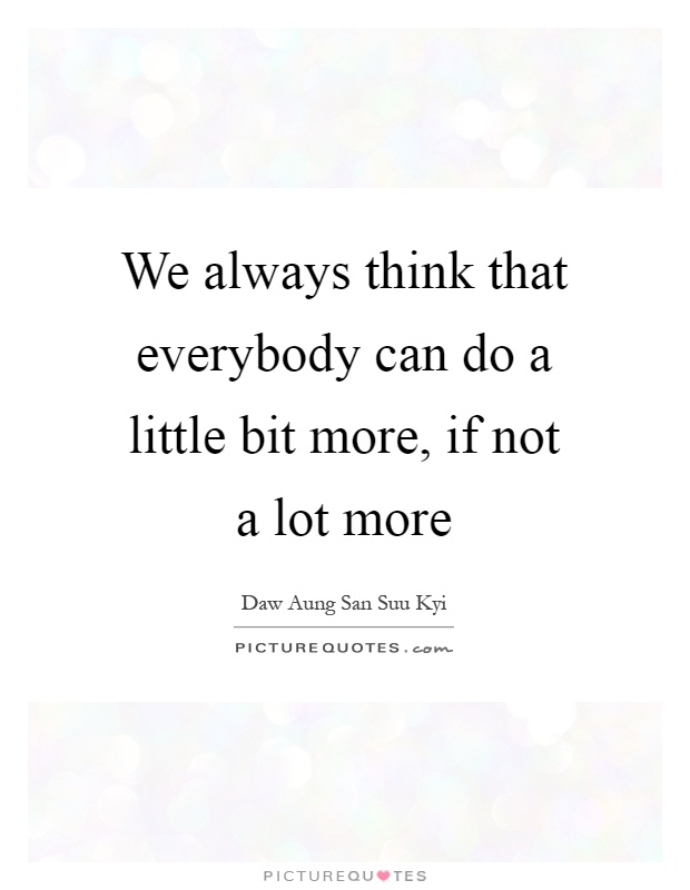 We always think that everybody can do a little bit more, if not a lot more Picture Quote #1