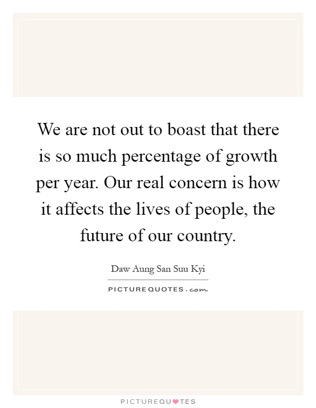 We are not out to boast that there is so much percentage of growth per year. Our real concern is how it affects the lives of people, the future of our country Picture Quote #1