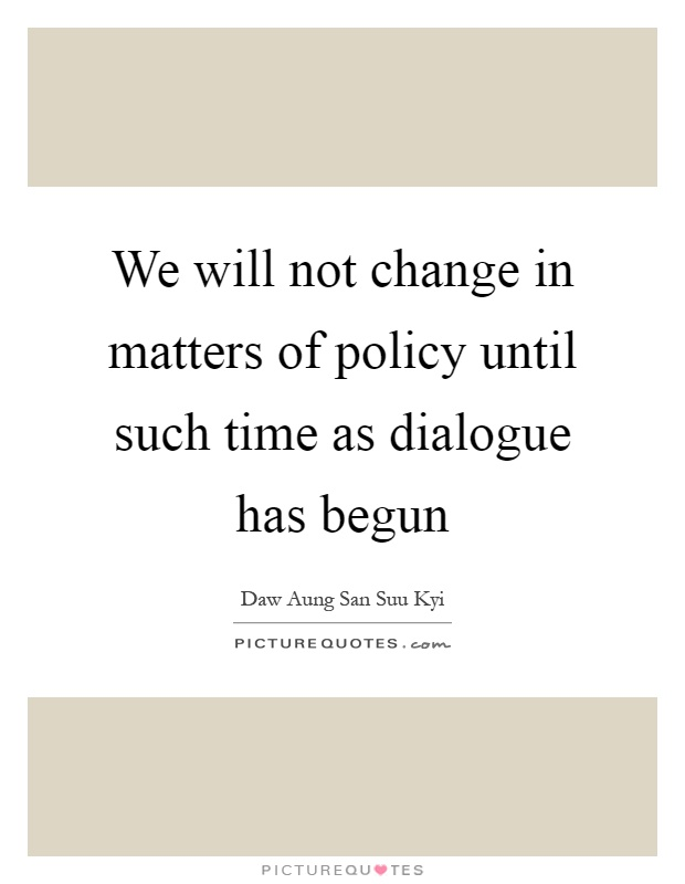We will not change in matters of policy until such time as dialogue has begun Picture Quote #1