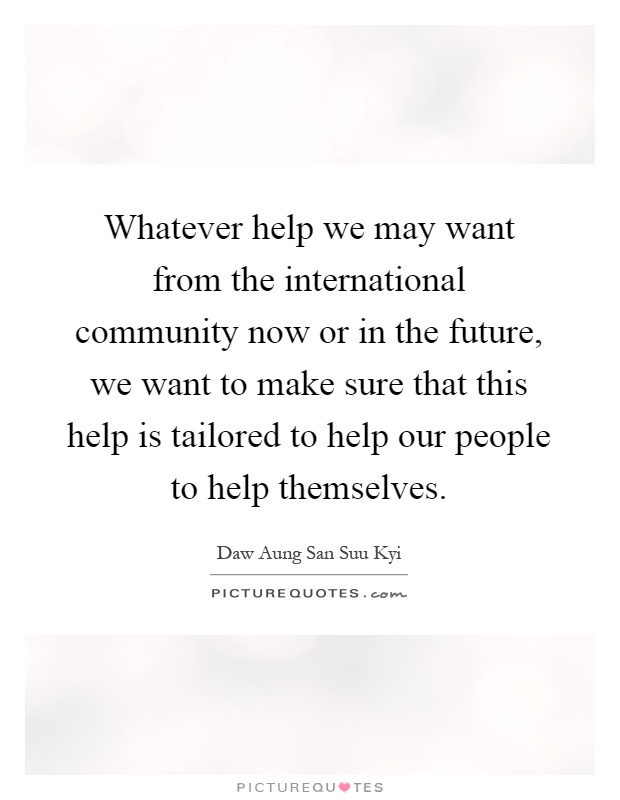 Whatever help we may want from the international community now or in the future, we want to make sure that this help is tailored to help our people to help themselves Picture Quote #1