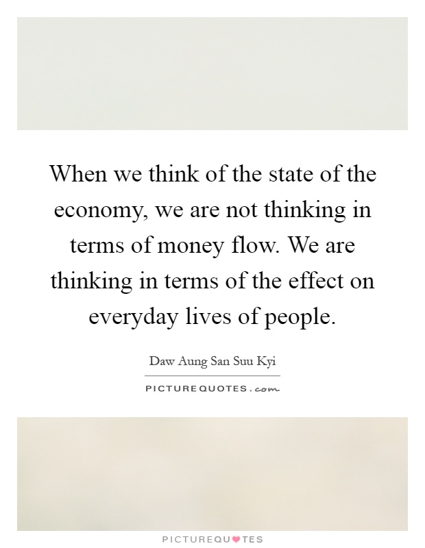 When we think of the state of the economy, we are not thinking in terms of money flow. We are thinking in terms of the effect on everyday lives of people Picture Quote #1