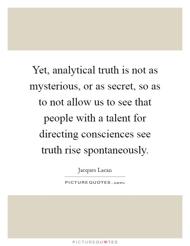 Yet, analytical truth is not as mysterious, or as secret, so as to not allow us to see that people with a talent for directing consciences see truth rise spontaneously Picture Quote #1