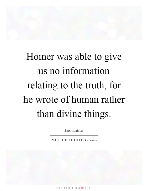 Homer was able to give us no information relating to the truth, for he wrote of human rather than divine things Picture Quote #1