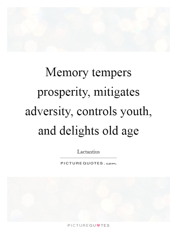 Memory tempers prosperity, mitigates adversity, controls youth, and delights old age Picture Quote #1