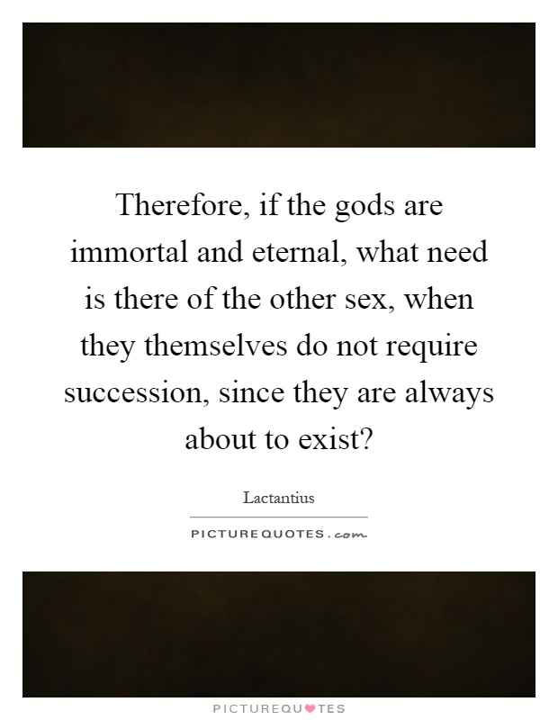 Therefore, if the gods are immortal and eternal, what need is there of the other sex, when they themselves do not require succession, since they are always about to exist? Picture Quote #1