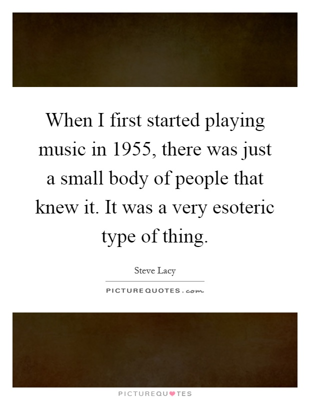 When I first started playing music in 1955, there was just a small body of people that knew it. It was a very esoteric type of thing Picture Quote #1
