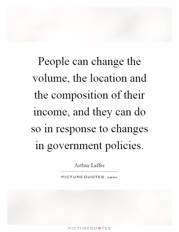People can change the volume, the location and the composition of their income, and they can do so in response to changes in government policies Picture Quote #1
