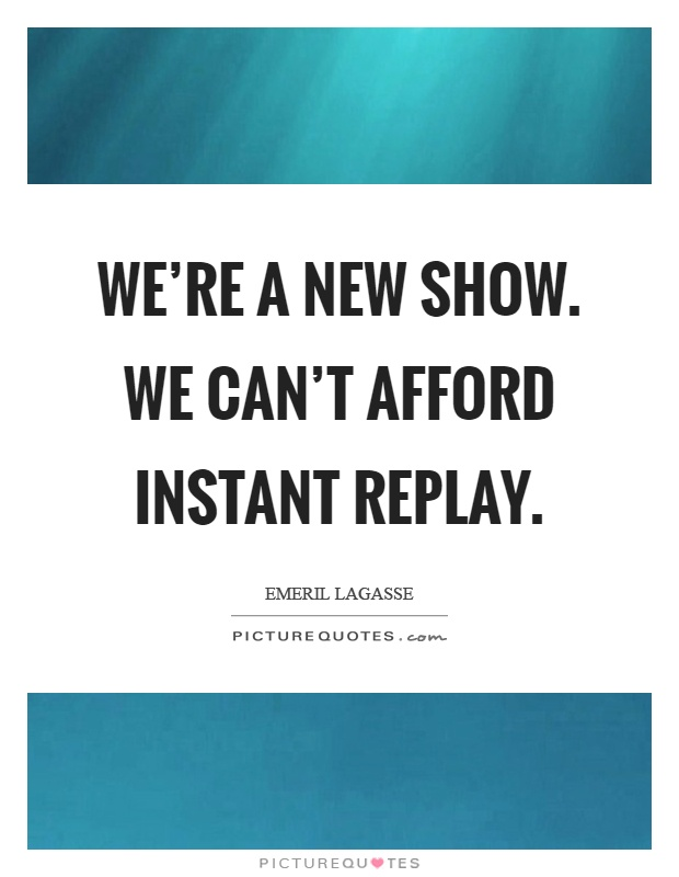 We're a new show. We can't afford instant replay Picture Quote #1