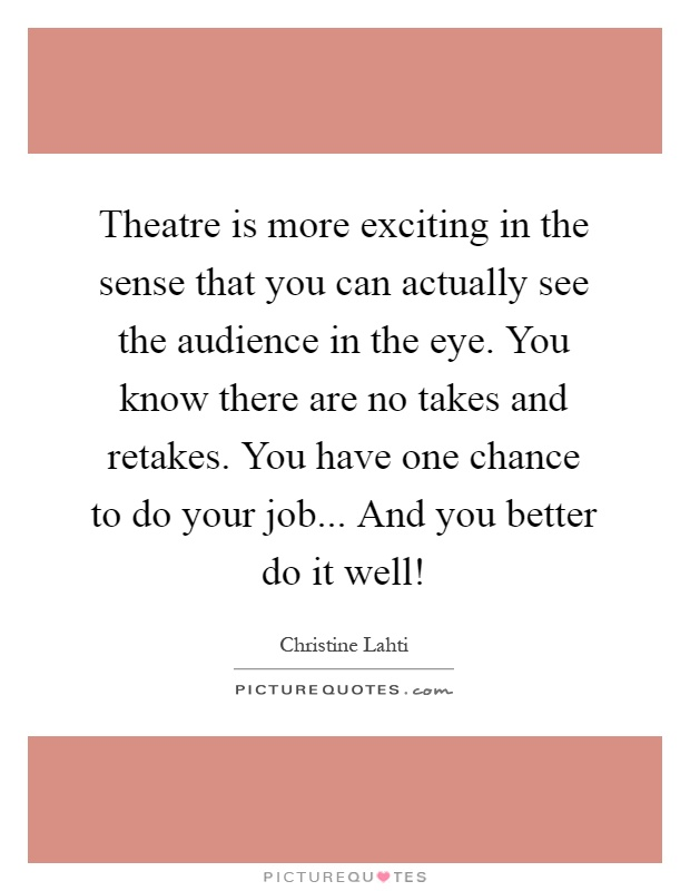 Theatre is more exciting in the sense that you can actually see the audience in the eye. You know there are no takes and retakes. You have one chance to do your job... And you better do it well! Picture Quote #1