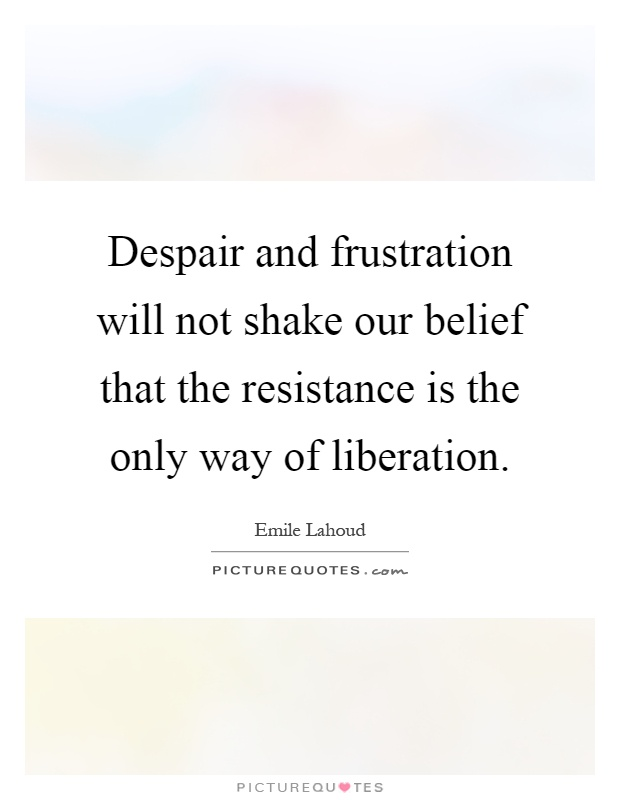 Despair and frustration will not shake our belief that the resistance is the only way of liberation Picture Quote #1