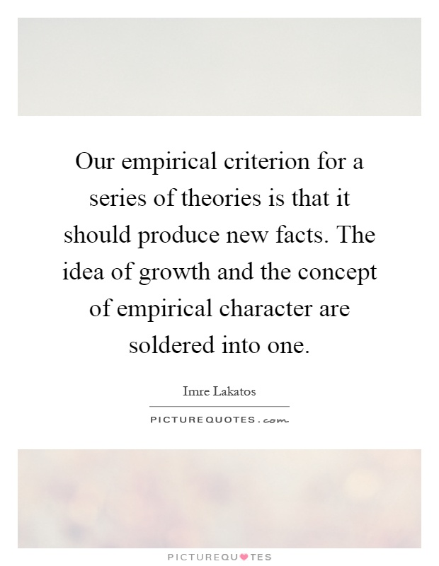 Our empirical criterion for a series of theories is that it should produce new facts. The idea of growth and the concept of empirical character are soldered into one Picture Quote #1