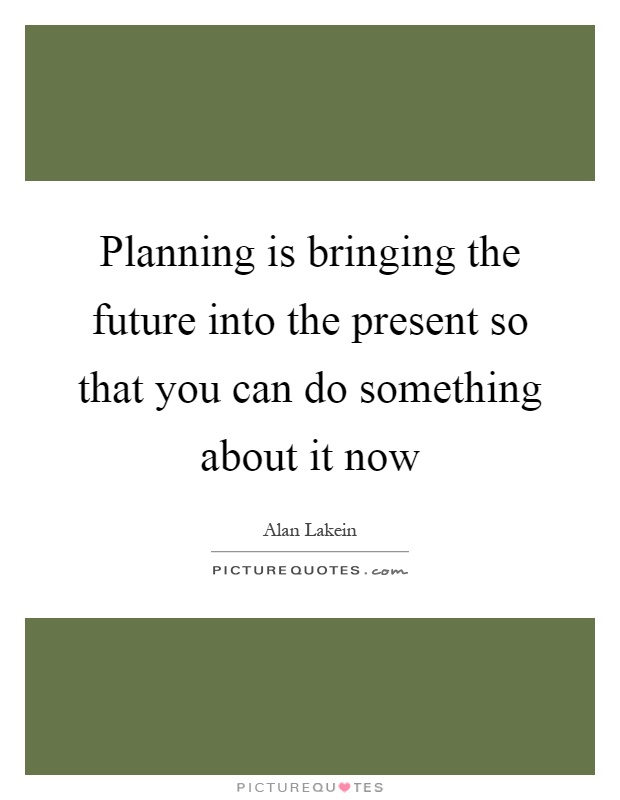 Planning is bringing the future into the present so that you can do something about it now Picture Quote #1