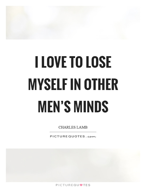I love to lose myself in other men's minds Picture Quote #1