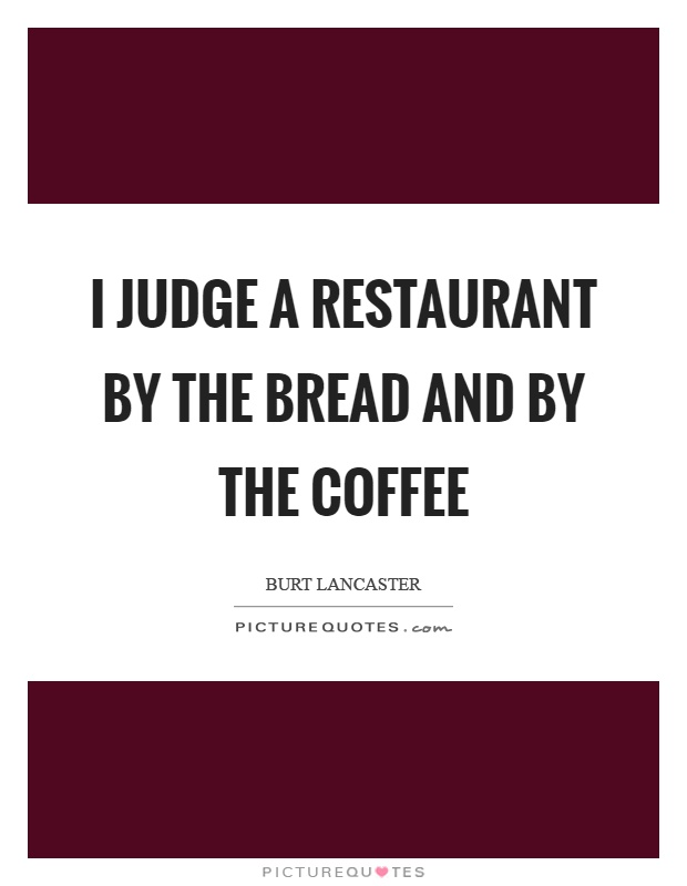 I judge a restaurant by the bread and by the coffee Picture Quote #1