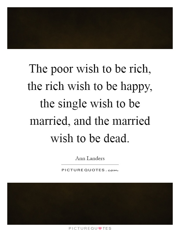 The poor wish to be rich, the rich wish to be happy, the single wish to be married, and the married wish to be dead Picture Quote #1