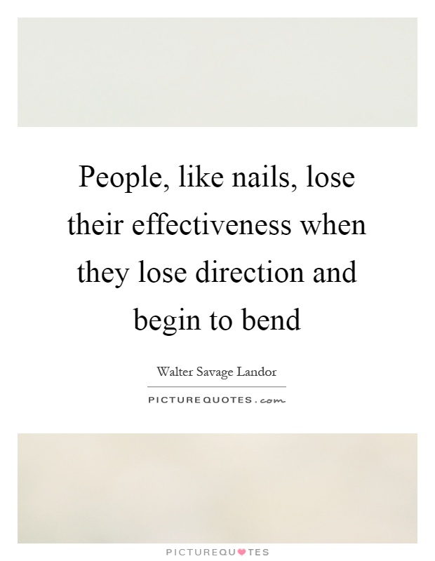 People, like nails, lose their effectiveness when they lose direction and begin to bend Picture Quote #1