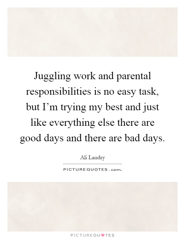 Juggling work and parental responsibilities is no easy task, but I'm trying my best and just like everything else there are good days and there are bad days Picture Quote #1