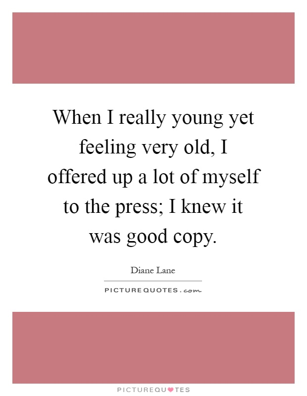 When I really young yet feeling very old, I offered up a lot of myself to the press; I knew it was good copy Picture Quote #1