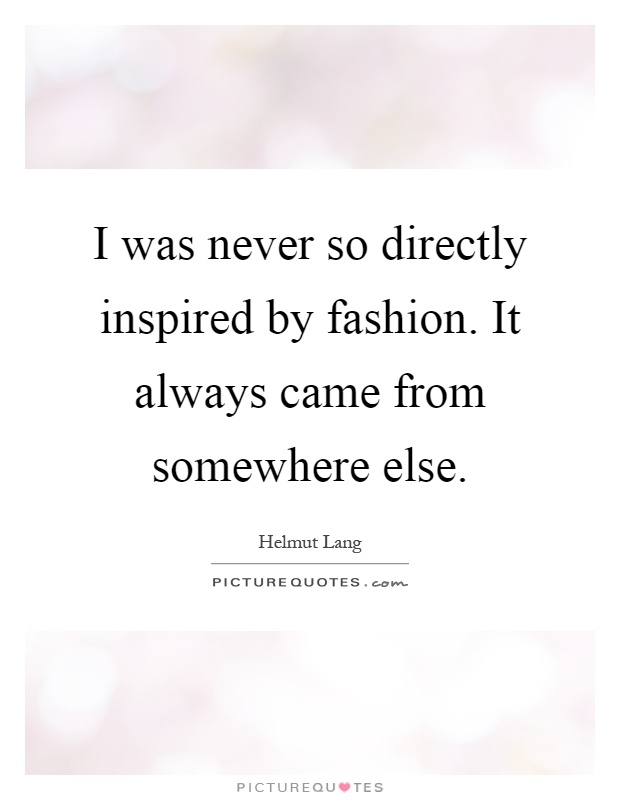 I was never so directly inspired by fashion. It always came from somewhere else Picture Quote #1