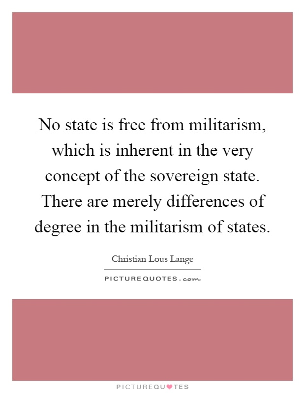 No state is free from militarism, which is inherent in the very concept of the sovereign state. There are merely differences of degree in the militarism of states Picture Quote #1