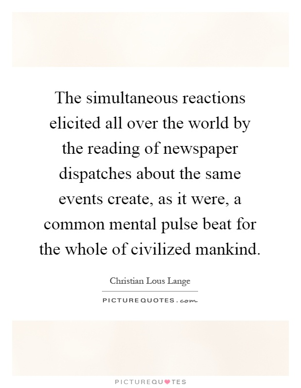 The simultaneous reactions elicited all over the world by the reading of newspaper dispatches about the same events create, as it were, a common mental pulse beat for the whole of civilized mankind Picture Quote #1