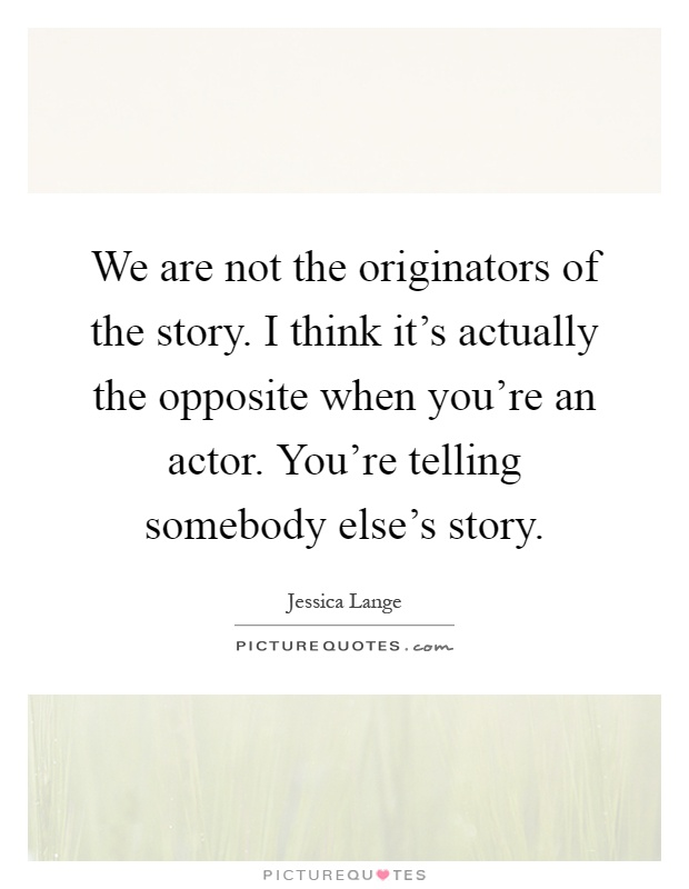 We are not the originators of the story. I think it's actually the opposite when you're an actor. You're telling somebody else's story Picture Quote #1
